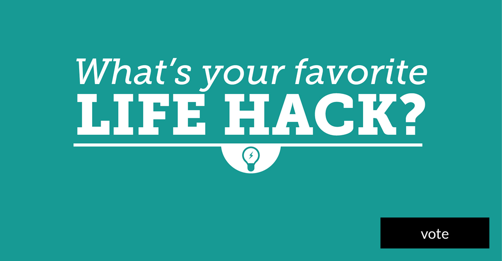 What's your favorite life hack? Please share in this week's poll.