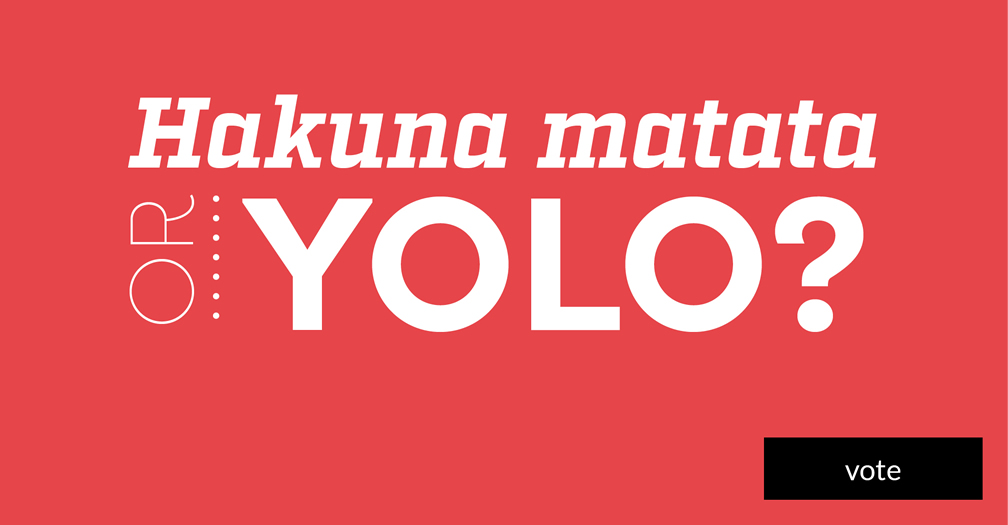 Hakuna matata or YOLO? Please share in this week's poll.