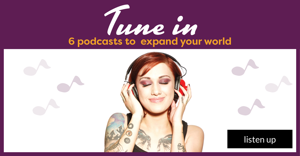 Tune in: 6 podcasts to expand your world