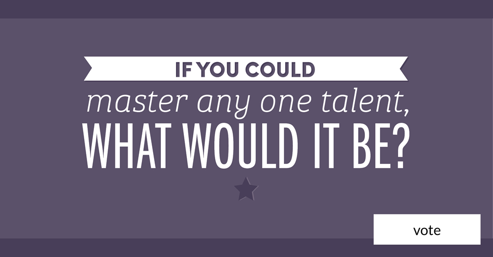 If you could master any one talent, what would it be?