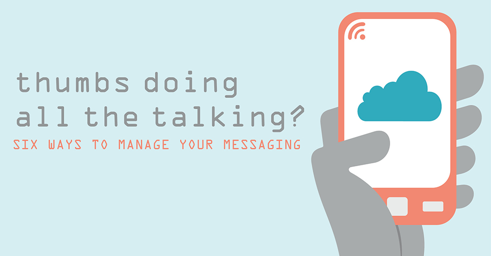 Thumbs doing all the talking?: Six ways to manage your messaging