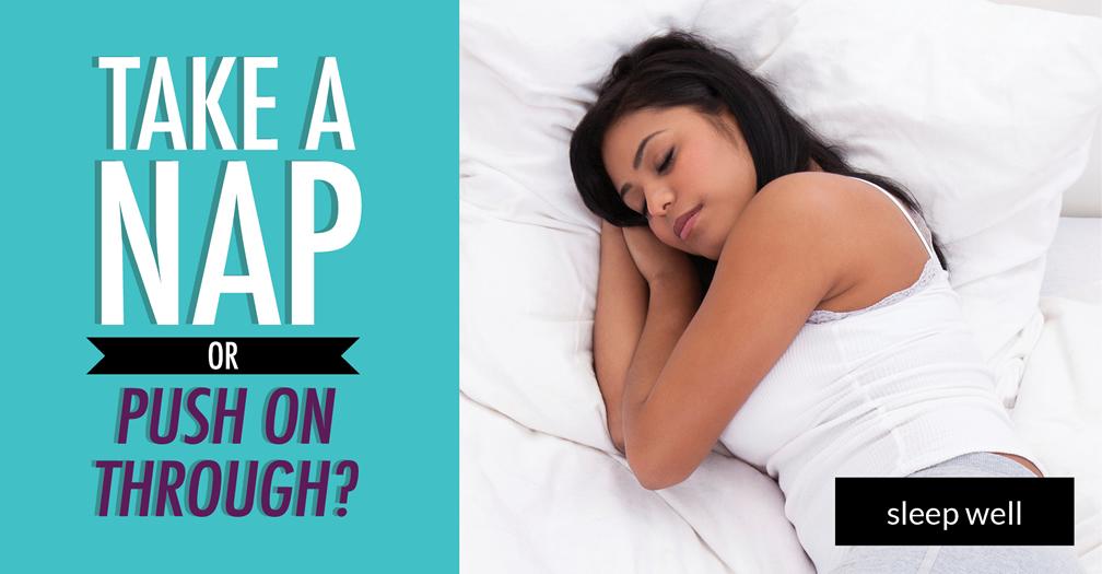 Take a nap or push on through?