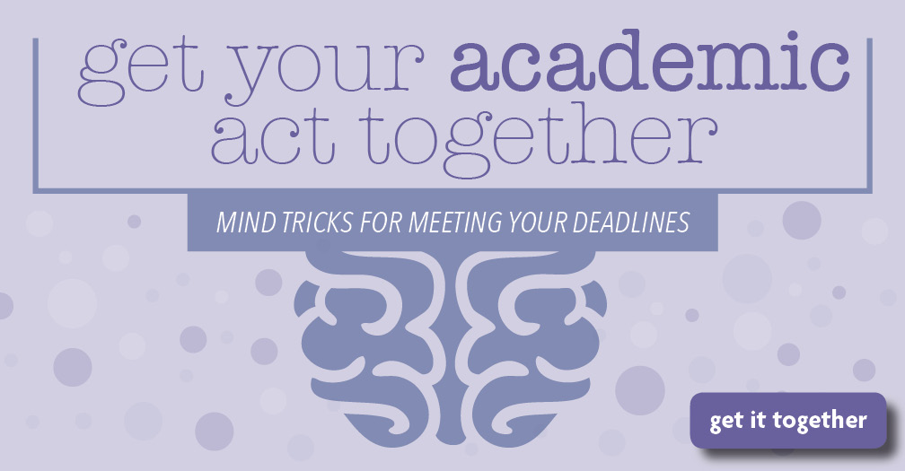 Get your academic act together: Mind tricks for meeting your deadlines