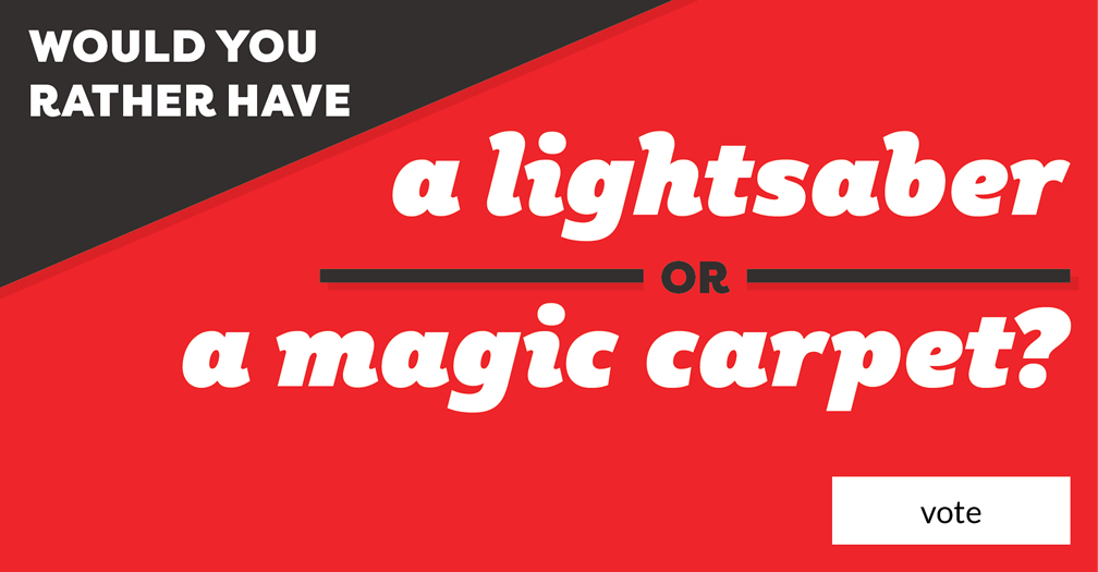 Would you rather have a lightsaber or magic carpet? Vote in this week's poll.