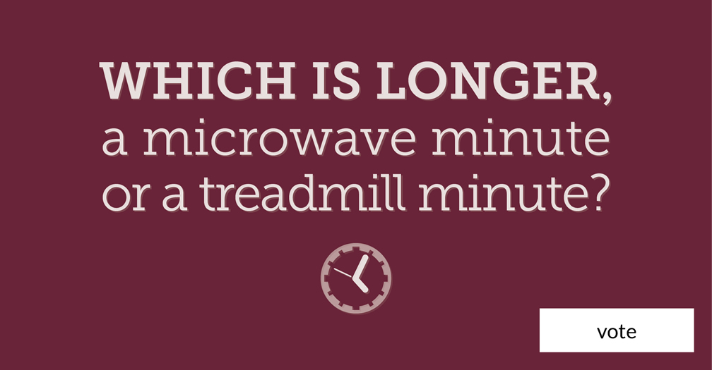 Which is longer: a microwave minute or treadmill minute?