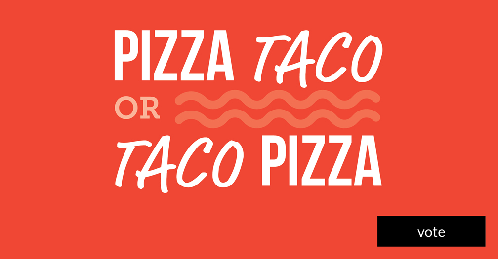 Pizza taco or taco pizza? Please vote in this week's poll