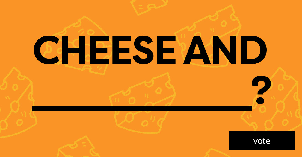 Cheese and __________? Vote in this week's poll.