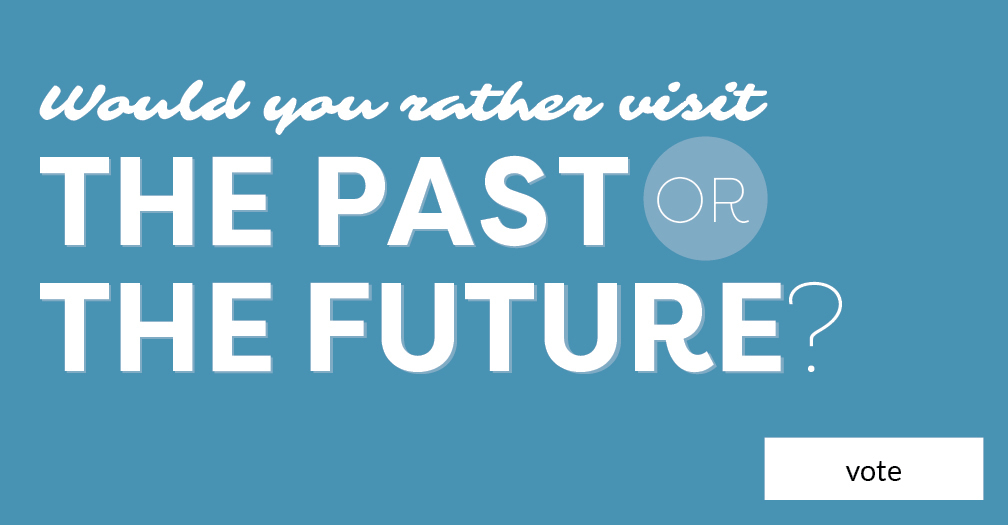 Would you rather visit the past or the future? Vote in this week's poll.