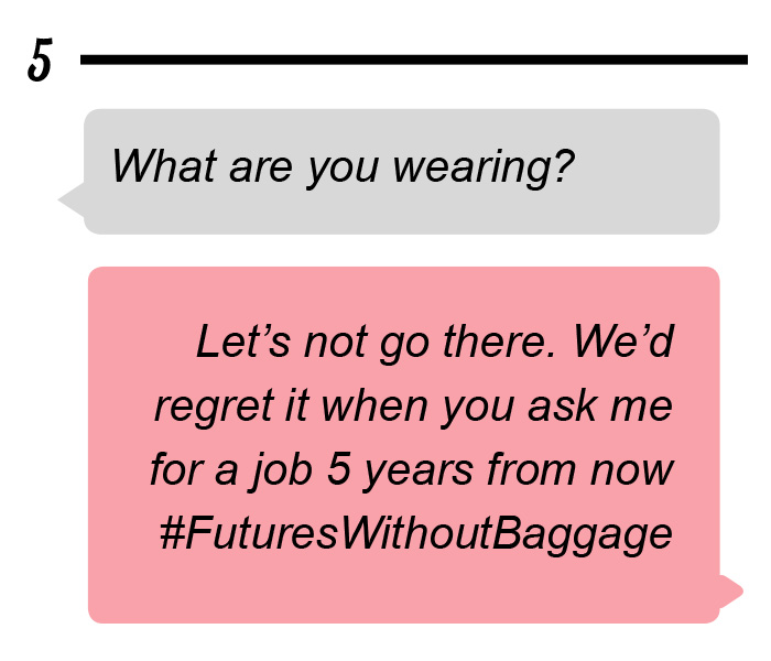 Question: What are you wearing? Answer: Let's not go there. We'd regret it when you ask me for a job 5 years from now #FuturesWithoutBaggage