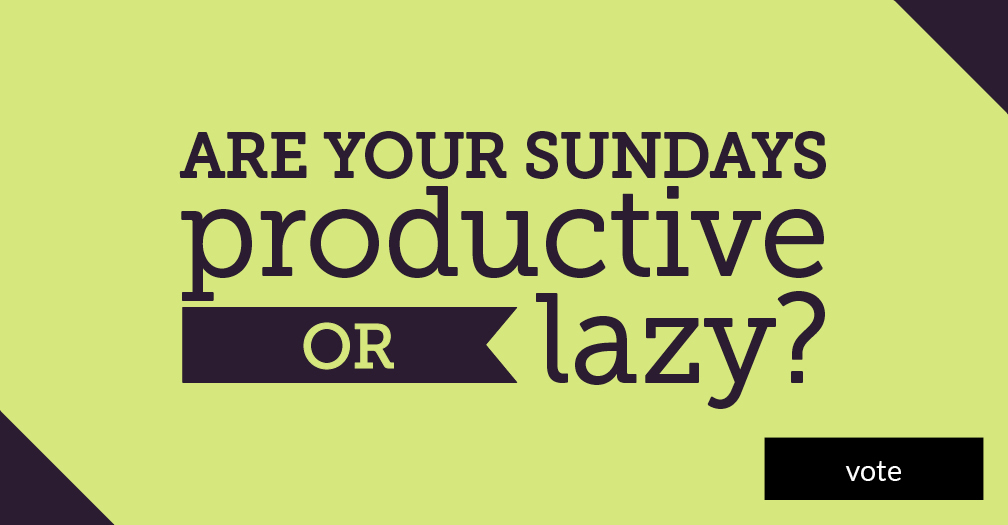 Are your Sundays productive or lazy? Vote in this week's poll.