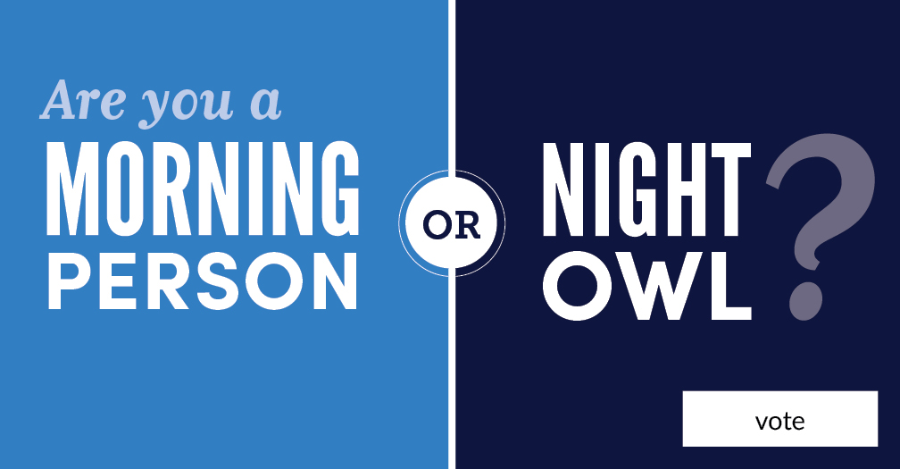 Are you a morning person or a night owl? Share in this week's poll.