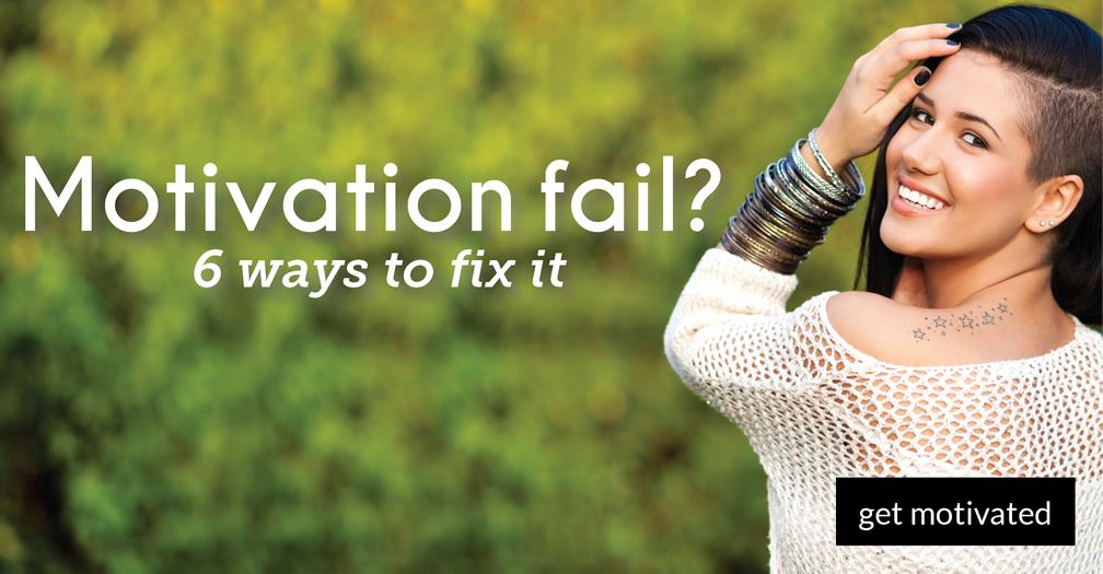 Motivation fail?: 6 ways to fix it
