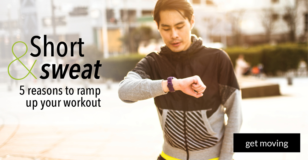 Short and sweat: 5 reasons to ramp up your workout
