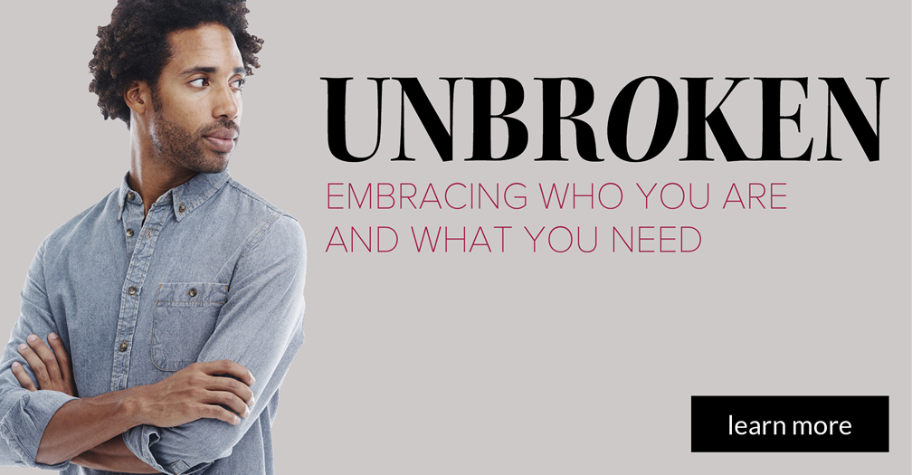 Unbroken: Embracing who you are and what you need
