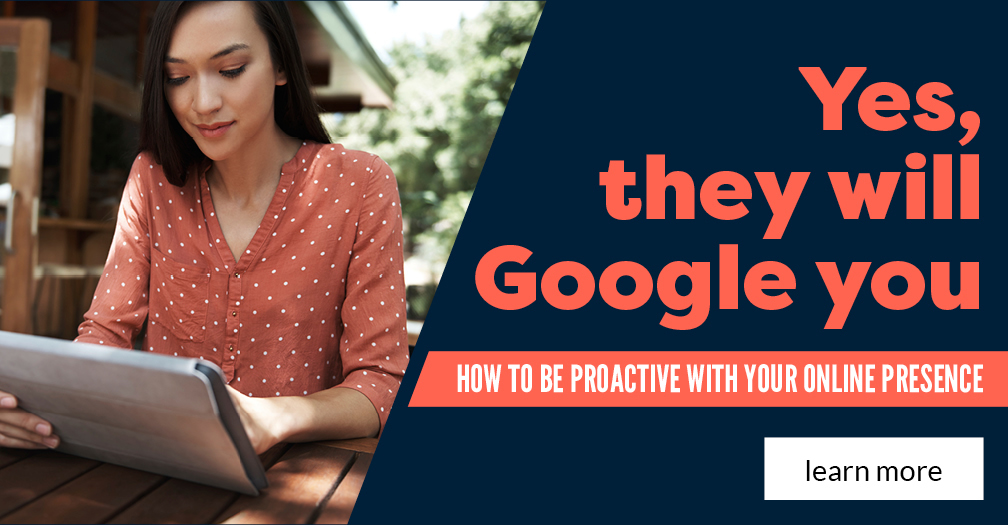 Yes, they will Google you: How to be proactive with your online presence