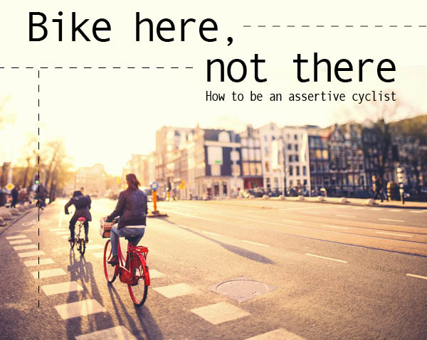 Bike here, not there: How to be an assertive cyclist