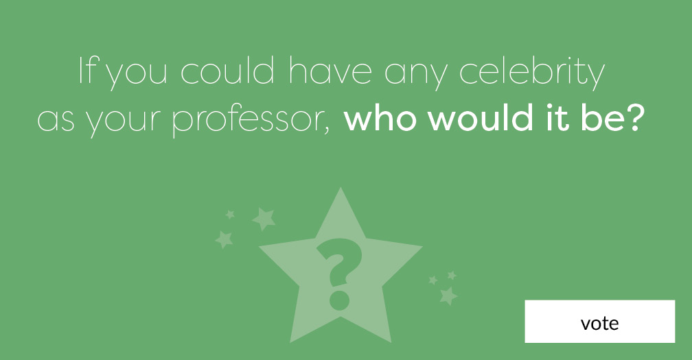 If you could have any celebrity as your professor this semester, who would it be?