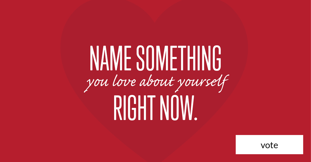 Name something that you love about yourself right now