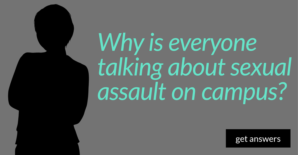 Why is everyone talking about sexual assault on campus?