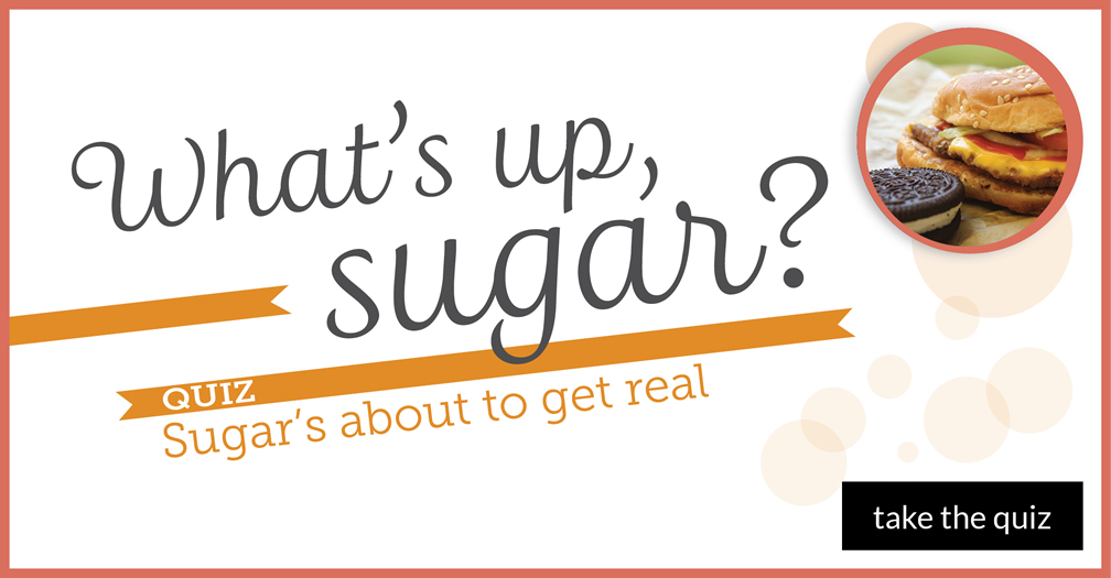 What's up, sugar? Quiz: sugar's about to get real