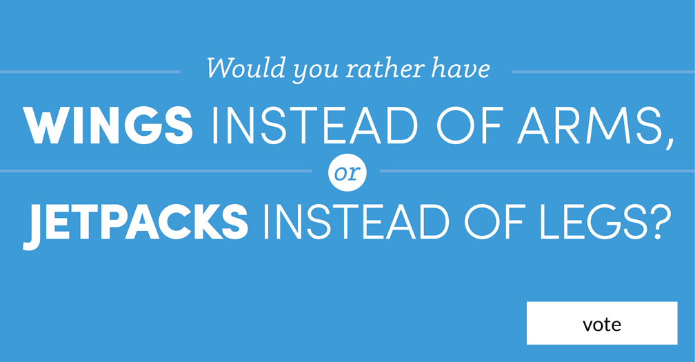 Would you rather have wings instead of arms or jetpacks instead of legs?