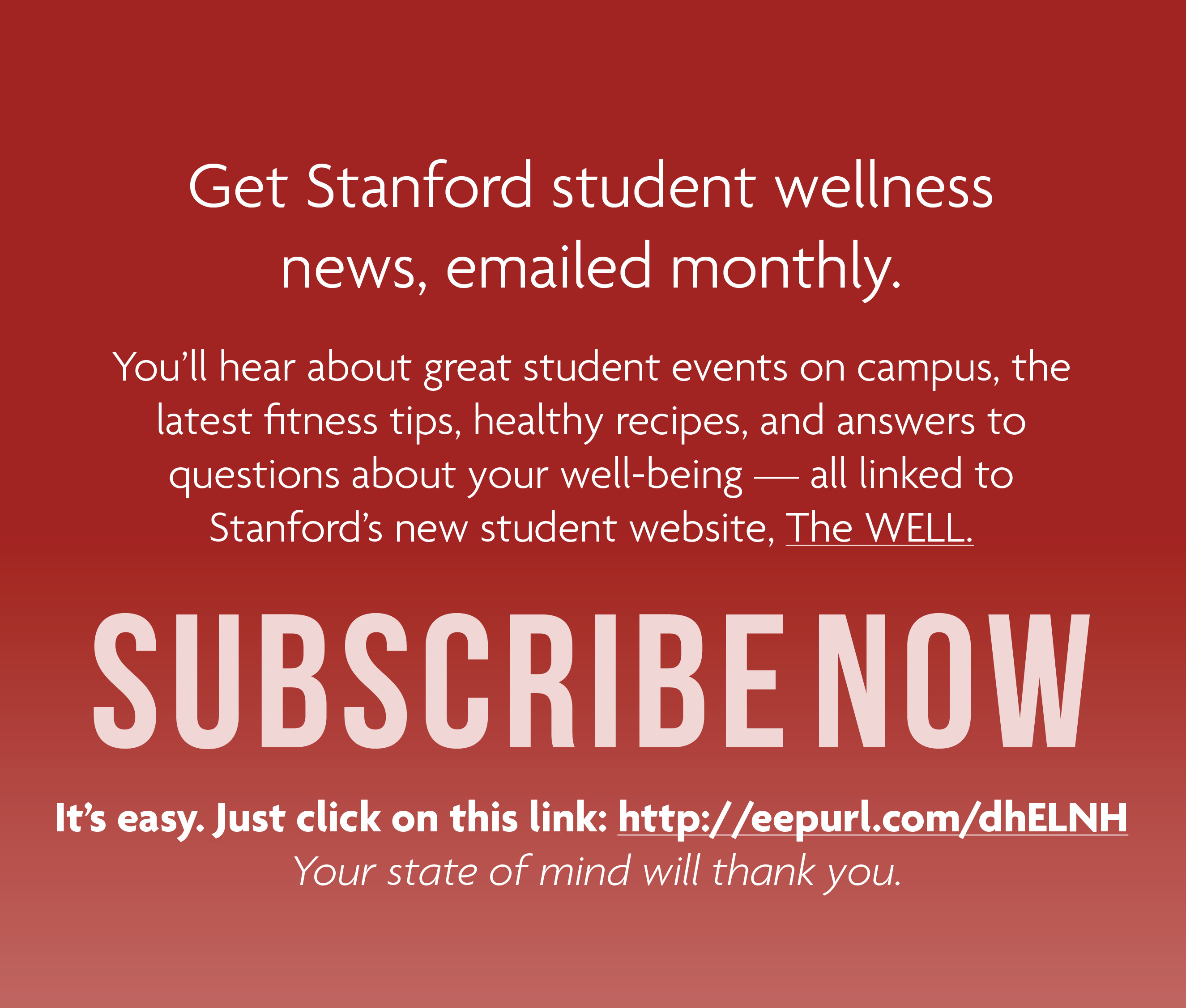 Get Stanford student wellness news, emailed monthly. Subscribe now! You'll hear about great student events on campus, the latest fitness tips, healthy recipes, and answers to questions about your well-being — all linked to Stanford's new student website, The WELL. All new subscribers will be entered into our upcoming drawing of a $100 Visa giftcard! It's easy. Just click on this link: http://eepurl.com/dhELNH to subscribe. Your state of mind will thank you.