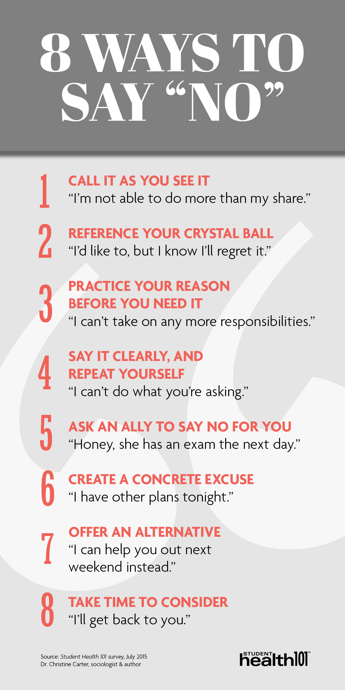 8 ways to say NO: 1. Call it as you see it. 2. Reference your crystal ball. 3. Practice your reason before you need it. 4. Say it clearly and repeat yourself. 5. Ask an ally to say no for you. 6. Create a concrete excuse. 7. Offer an alternative. 8. Take time to consider.